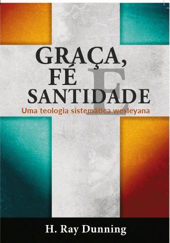 Graça, Fé e Santidade - Uma Teologia Sistemática Wesleyana