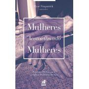 MULHERES ACONSELHANDO MULHERES - RESPOSTAS BÍBLICAS PARA OS DIFÍCEIS PROBLEMAS DA VIDA