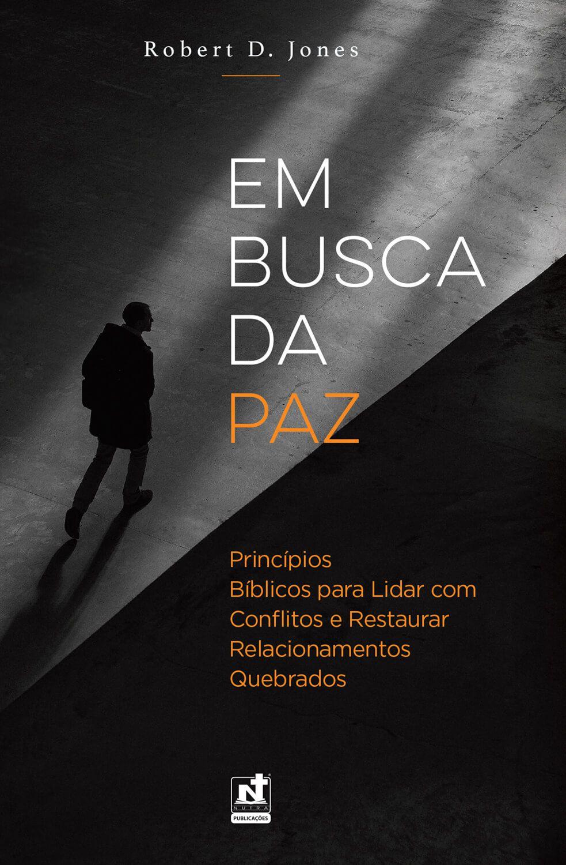 EM BUSCA DA PAZ - PRINCÍPIOS BÍBLICOS PARA LIDAR COM CONFLITOS E RESTAURAR RELACIONAMENTO QUEBRADOS