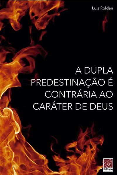 A Dupla Predestinação é Contrária ao Caráter de Deus