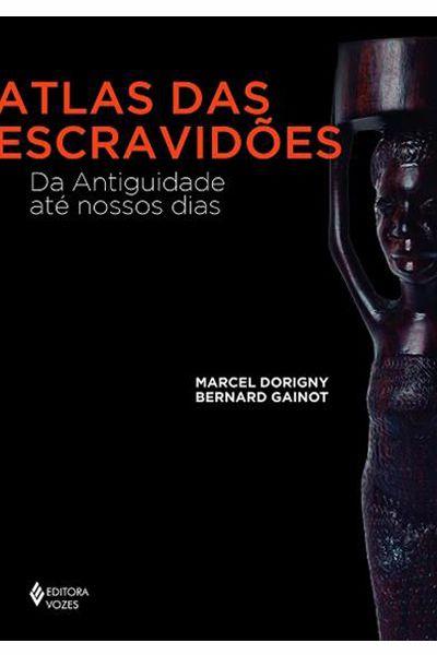 Atlas das Escravidões - Da Antiguidade até Nossos Dias