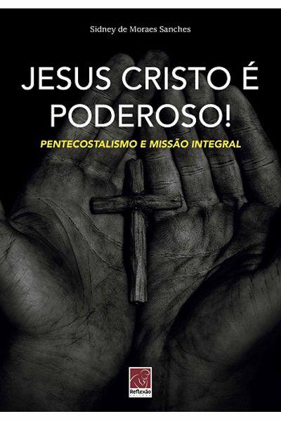 Jesus Cristo é Poderoso! Pentecostalismo e Missão Integral