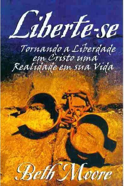 Liberte-se - Tornando a Liberdade em Cristo uma Realidade em Sua Vida