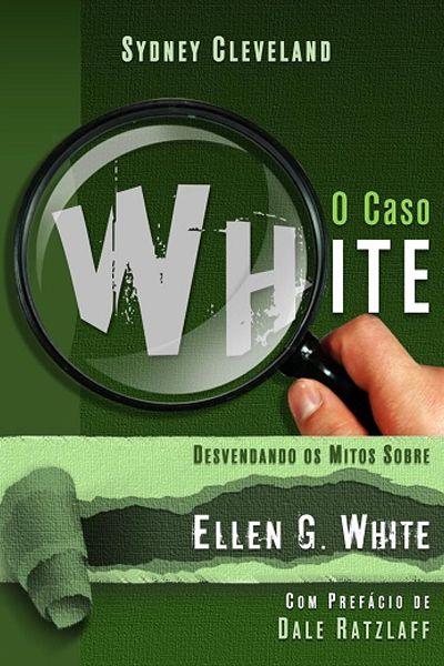 O Caso White - Desvendando os Mitos Sobre Ellen G. White