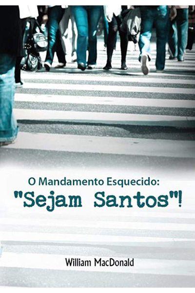 O Mandamento Esquecido: Sejam Santos!