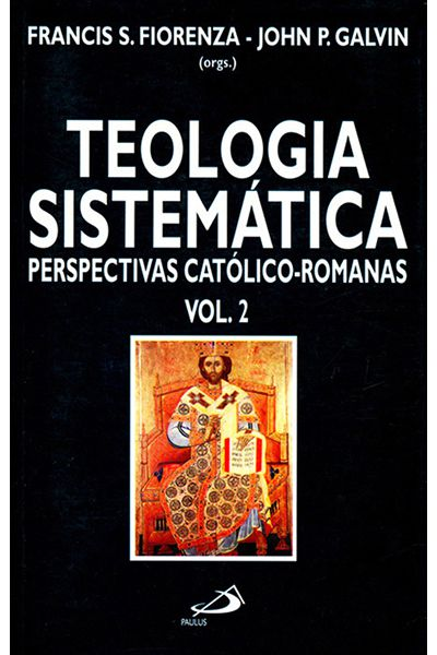 Teologia Sistemática - Perspectivas Católico-Romanas - Vol 2