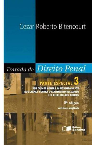 Tratado de Direito Penal - Vol. 3 - Parte Especial - Dos Crimes Contra o Patrimônio Até Dos Crimes Contra o Sentimento Religioso e o Respeito Aos Mortos - 8ª Ed. 2012