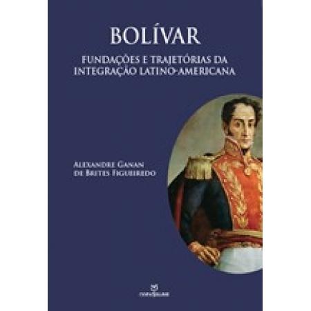 BOLÍVAR: FUNDAÇOES E TRAJETÓRIAS DA INTEGRAÇÃO LATINO-AMERICANA