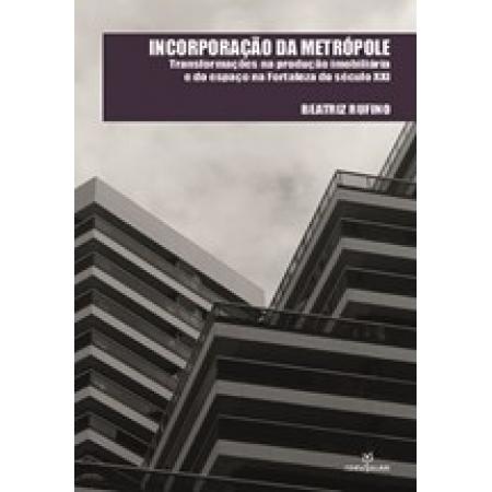 INCORPORAÇÃO DA METRÓPOLE: TRANSFORMAÇÕES NA PRODUÇÃO IMOBILIÁRIA E DO ESPAÇO NA FORTALEZA D SEC XXI