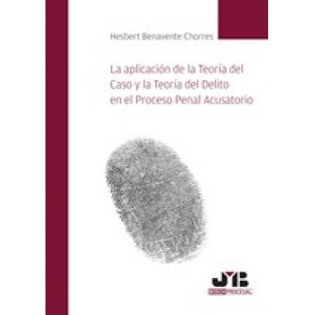 La aplicación de la Teoría del Caso y la Teoría del Delito en el Proceso Penal Acusatorio