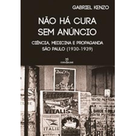 NÃO HÁ CURA SEM ANÚNCIO: CIÊNCIA, MEDICINA E PROPAGANDA (SÃO PAULO 1930-1939)