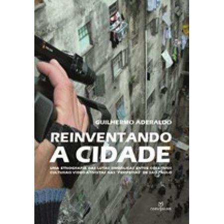 Reinventando a cidade:uma etnografia das lutas simb.entre coletivos cult.-video-ativistas nas periferias de SP