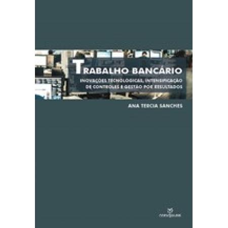 TRABALHO BANCÁRIO: INOVAÇÕES TECNOLÓGICAS , INTENSIFICAÇÃO DE CONTROLE E GESTÃO POR RESULTADOS