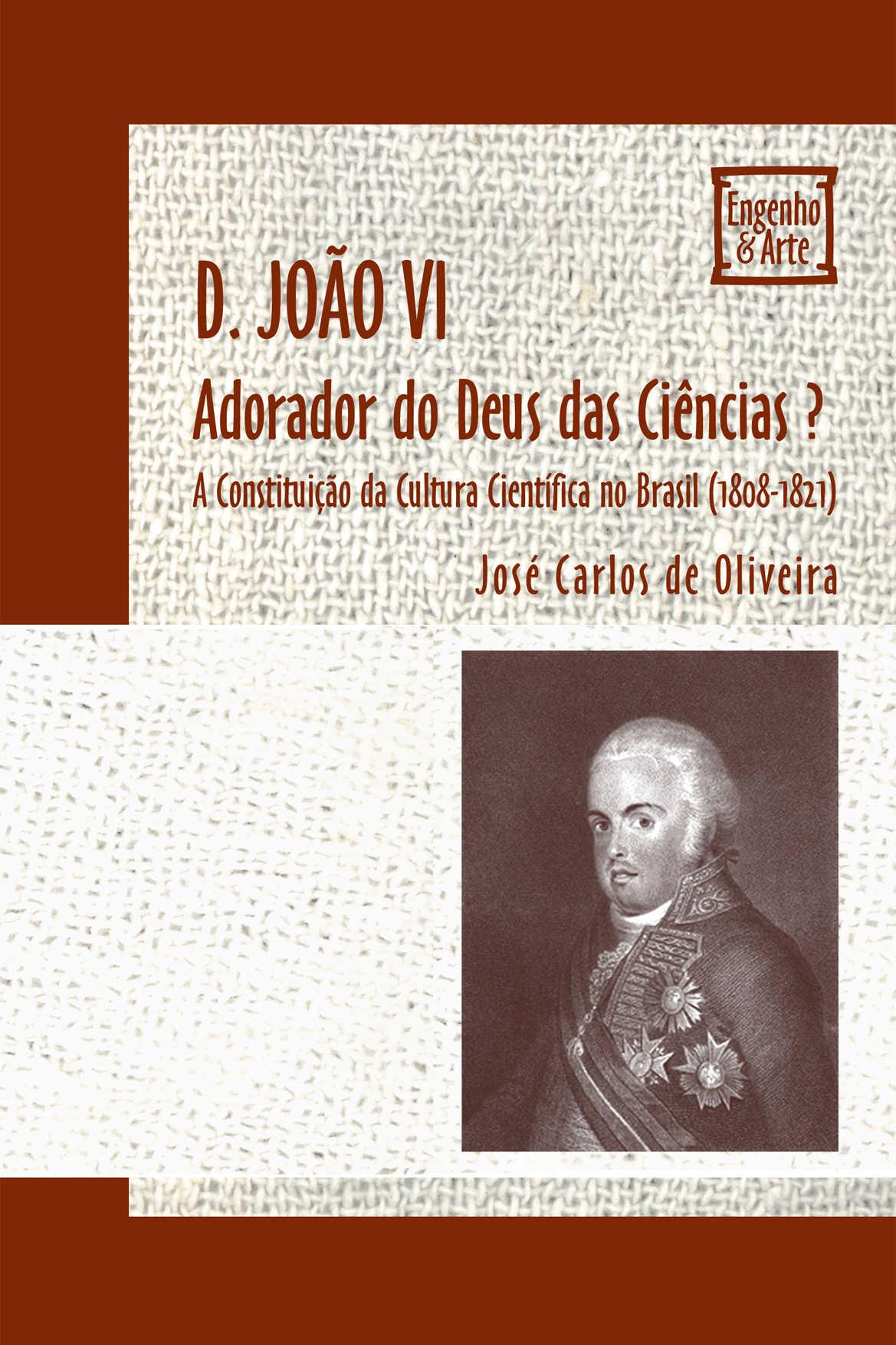 D. João VI - Adorador do Deus das Ciências?: A Constituição da Cultura Científica no Brasil (1808-1821)