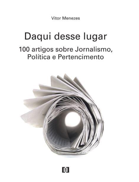 Daqui desse lugar: 100 artigos sobre Jornalismo, Política e Pertencimento
