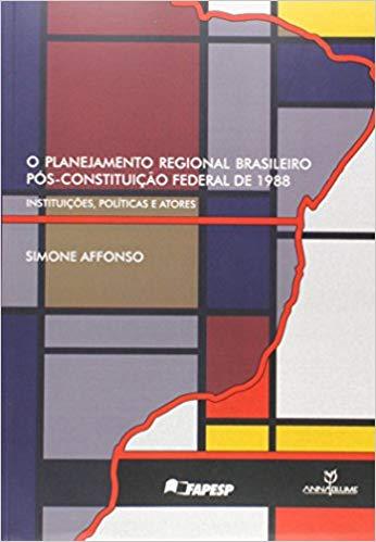 O planejamento regional brasileiro pós-constituição federal de 1988 : instituições, políticas e atores