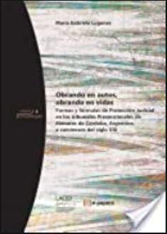 Obrando en autos, obrando en vidas: Formas y fórmulas de Protección Judicial en los tribunales Prevencionales de Menores de Córdoba...