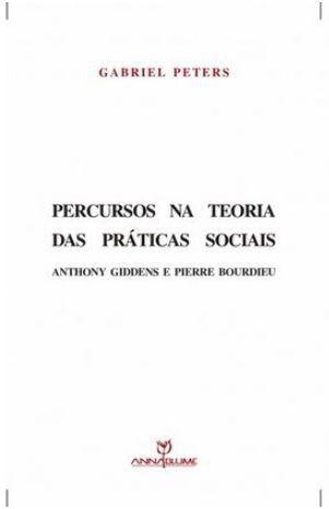 Percursos na teoria das práticas sociais: Anthony Giddens e Pierre Bourdieu