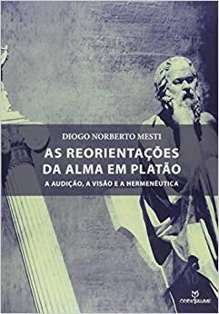 Reorientações da Alma em Platão, As: A Audição, a Visão e a Hermenêutica