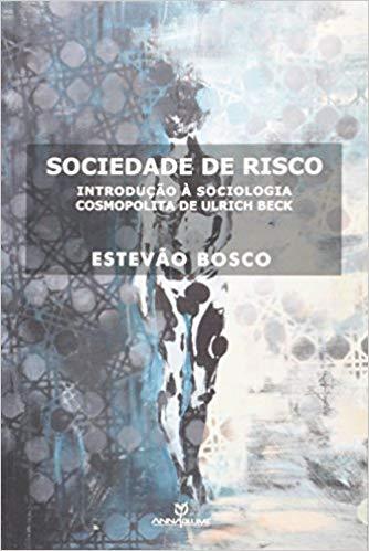 SOCIEDADE DE RISCO : INTRODUÇÃO À SOCIOLOGIA COSMPOLITA DE ULRICH BECK