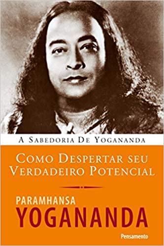 Como Despertar Seu Verdadeiro Potencial - YOGANANDA, PARAMHANSA