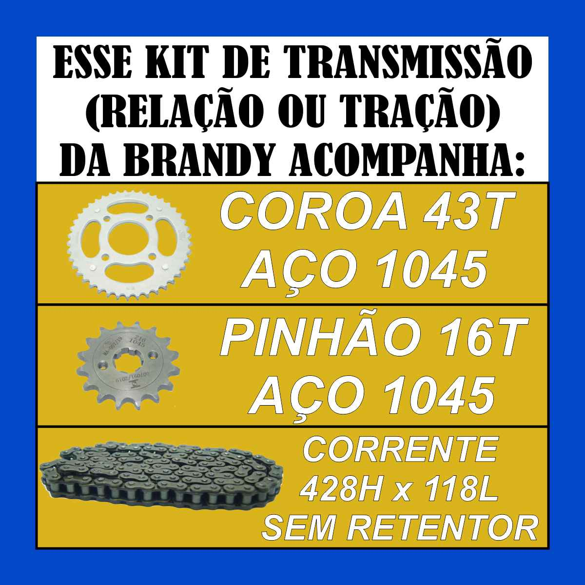 KIT TRANSMISSAO RELAÇÃO BRANDY CORRENTE 428H x 118L COROA 43T PINHÃO 16T PARA MOTO CG FAN TITAN 150