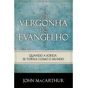 Livro - Com Vergonha do Evangelho - John Macarthur