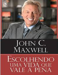 Livro - escolhendo uma vida que vale a pena - John C. Maxwell