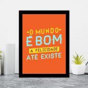 Quadro Decorativo 27x36 O Mundo é Bom Até a Felicidade Existe