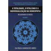 A TOTALIDADE, O VITALISMO E A INDIVIDUALIZACAO NA HOMEOPATIA - RESGATANDO AS RAIZES - VOLUME 1