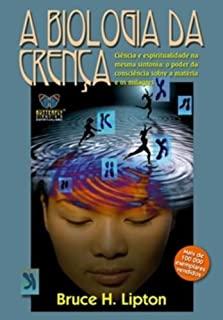 Biologia da Crença, A: O poder da consciência sobre a matéria e os milagres.