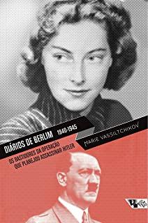Diários De Berlim 1940-1945: Os Bastidores Da Operação Que Planejou Assassinar Hitler