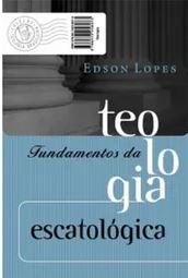 Fundamentos da Teologia Escatológica | Edson Lopes