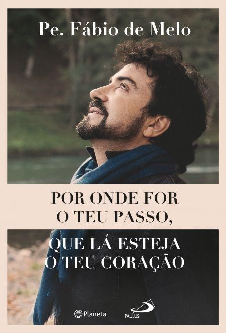 Onde For O Teu Passo, Que Lá Esteja O Teu Coração   Fábio de Melo