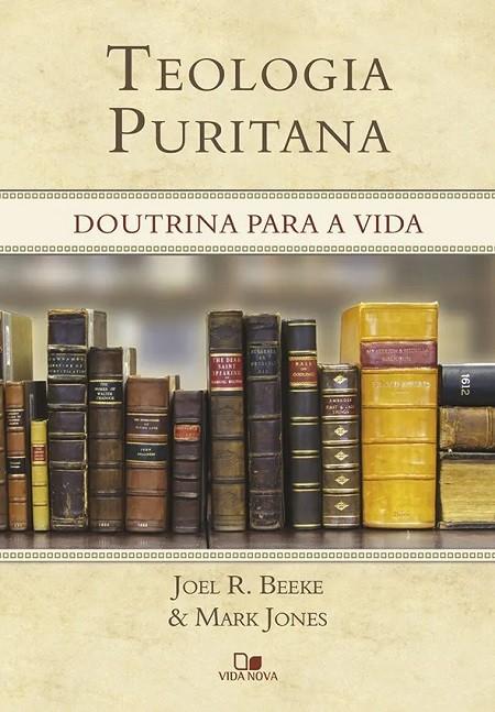 Teologia Puritana - Doutrina para a Vida