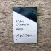 A vida crucificada: Como viver uma experiência cristã mais profunda - A. W. Tozer