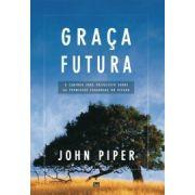 Graça Futura: O Caminho Para Prevalecer Sobre as Promessas Enganosas do Pecado | John Piper