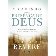 O Caminho Para a Presenca de Deus: Uma Jornada de 40 dias Rumo À Intimidade com Deus - John Bevere