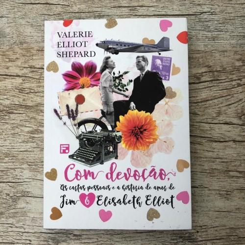 Com Devoção: As cartas pessoais e a história de amor de Jim e Elisabeth Elliot - Valerie Elliot Shapard