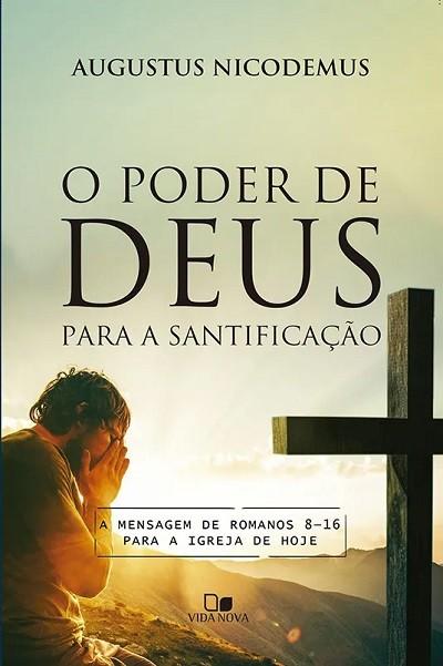 O  Poder de Deus para a santificação - A mensagem de Romanos 8-16 para a igreja de hoje -  AUGUSTUS NICODEMUS LOPES