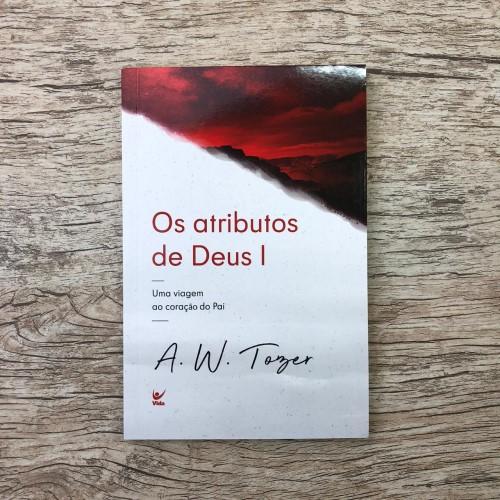 Os atributos de Deus I: Uma viagem ao coração do Pai - A. W. Tozer