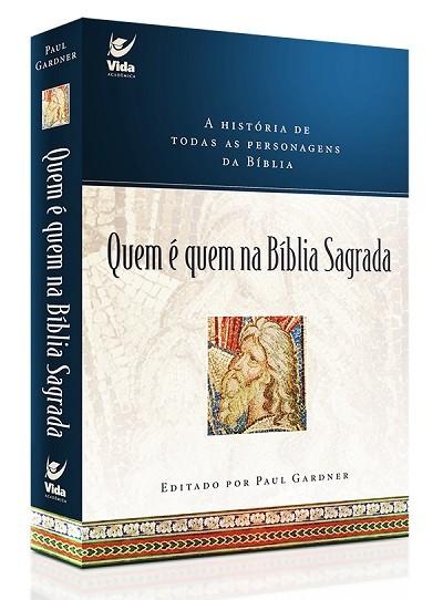 Quem é quem na Bíblia Sagrada A história de todas as personagens da Bíblia