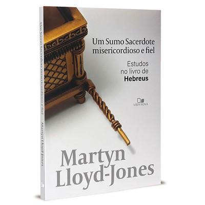 Um Sumo Sacerdote misericordioso e fiel - Um estudos no livro de Hebreus -  MARTYN LLOYD-JONES