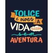 Camiseta Tolice é viver a vida assim, sem aventura - Lulu Santos