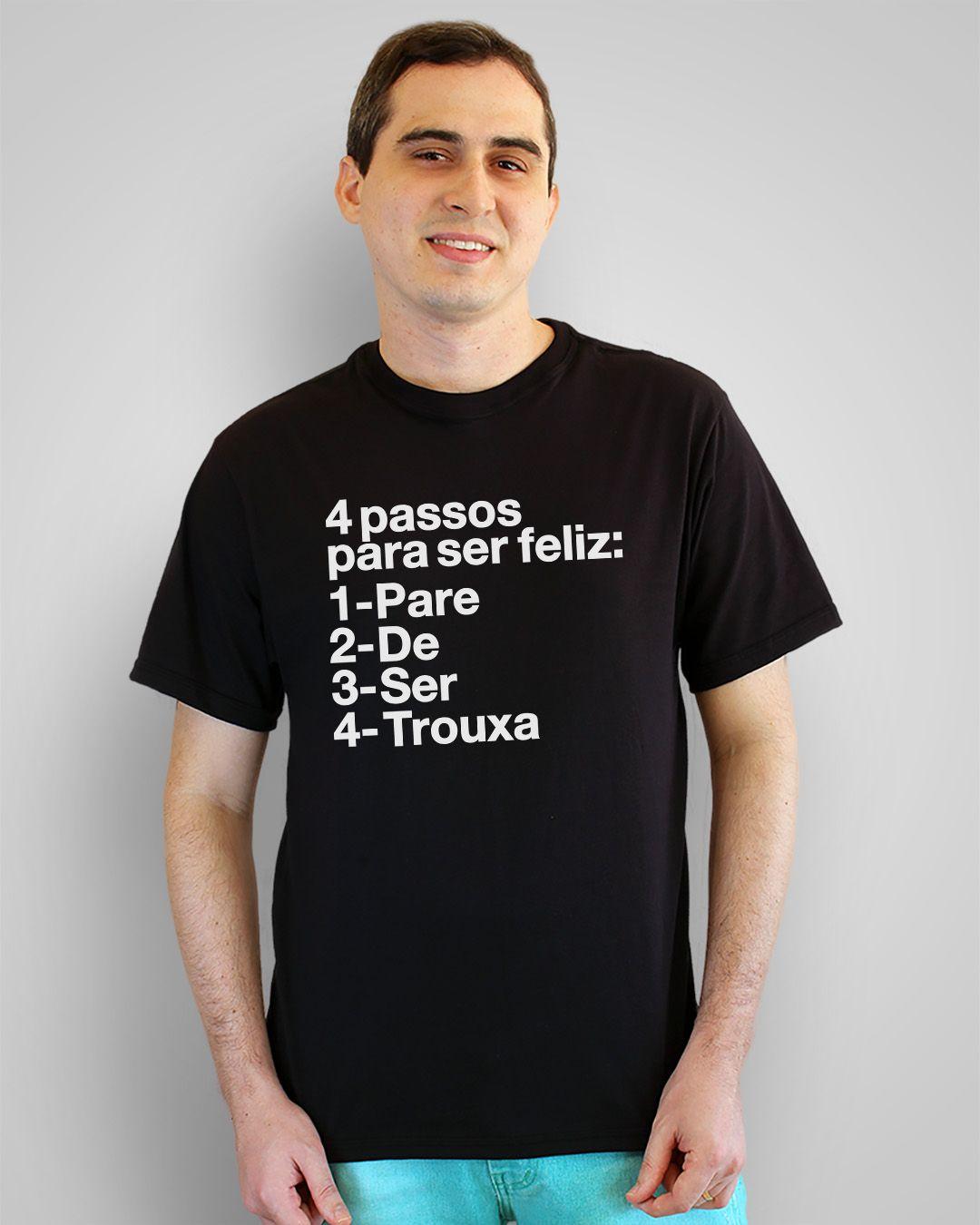 Camiseta 4 passos para ser feliz: 1- Pare 2- De 3- Ser 4- Trouxa