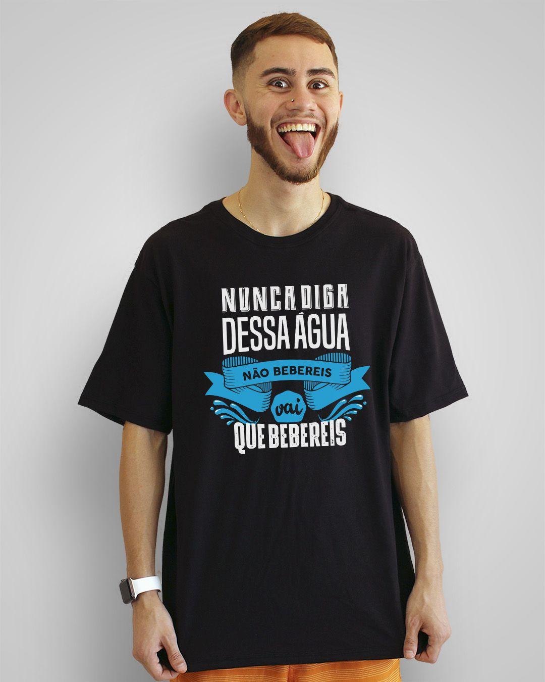Camiseta Nunca diga dessa água não bebereis, vai que bebereis