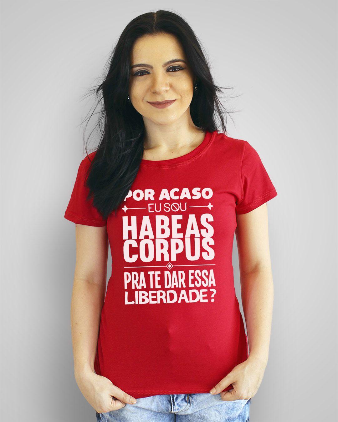 Camiseta Por acaso eu sou habeas corpus, pra te dar essa liberdade?