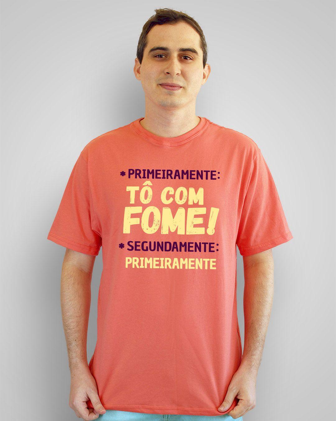 Camiseta Primeiramente: tô com fome! Segundamente: primeiramente.