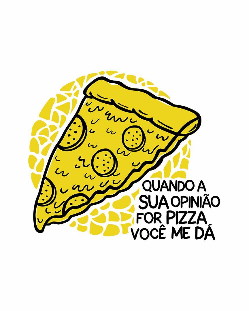 Camiseta Quando a sua opinião for pizza, você me dá