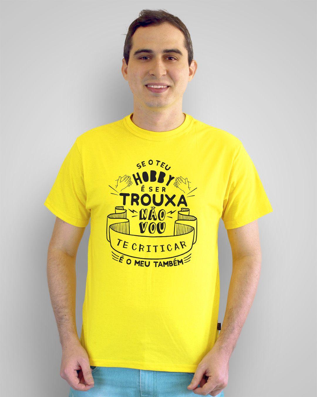 Camiseta Se o teu hobby é ser trouxa, não vou te criticar, é o meu também